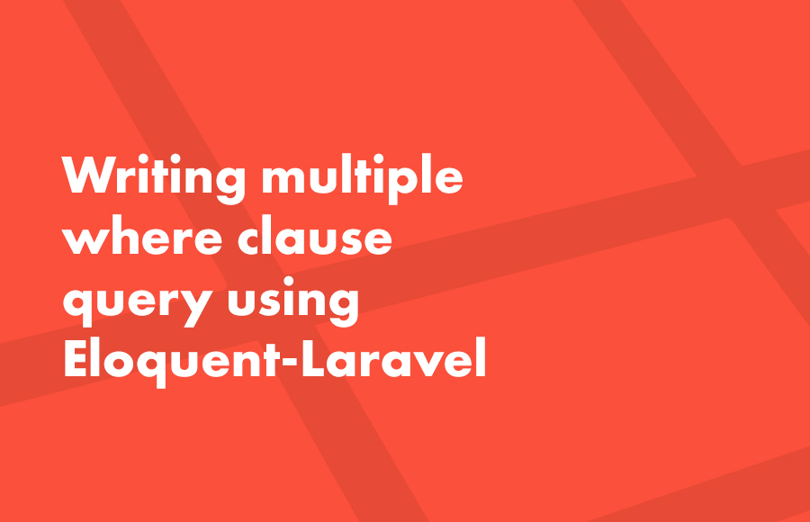 Writing multiple where clause query using Eloquent-Laravel