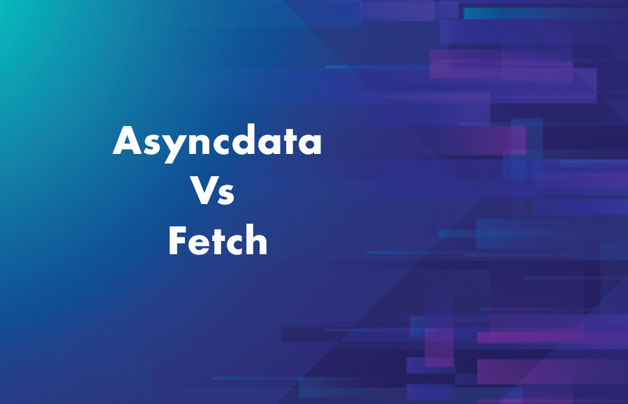 Asyncdata Vs Fetch