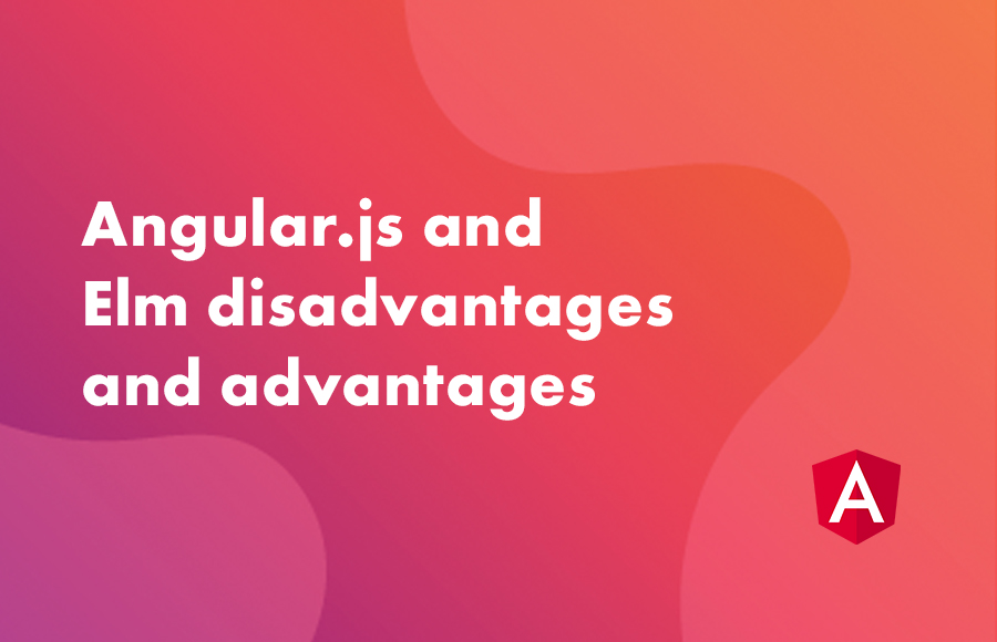 Angular.js and Elm disadvantages and advantages.