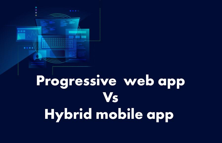 Progressive  web app Vs Hybrid mobile app