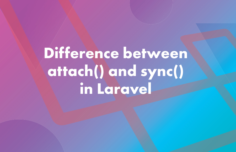 Difference between attach() and sync() in Laravel
