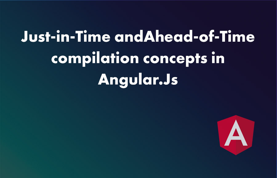 Just-in-Time and Ahead-of-Time compilation concepts in Angular.Js