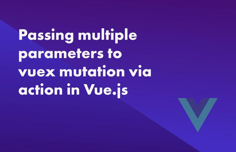 Passing multiple parameters to vuex mutation via action in Vue.js