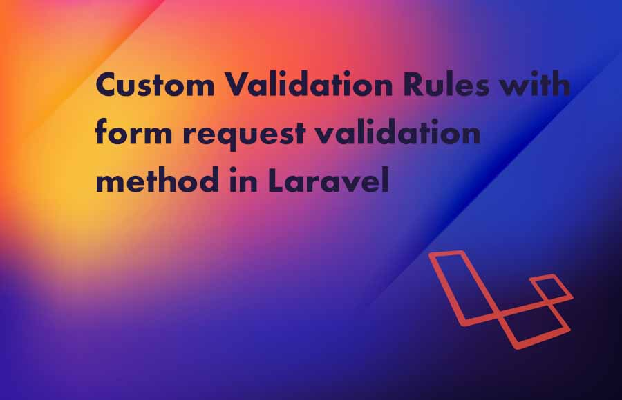 Custom Validation Rules with form request validation method in Laravel
