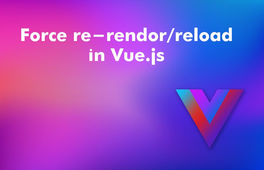 Force re-rendor/reload in Vue.js